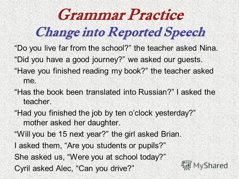 Change into Reported Speech Grammar Practice Change into Reported Speech Do you live far from the school? the teacher asked Nina. Did you have a good journey? we asked our guests. Have you finished reading my book? the teacher asked me. Has the book