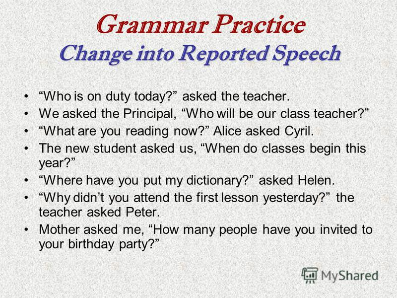Change into Reported Speech Grammar Practice Change into Reported Speech Who is on duty today? asked the teacher. We asked the Principal, Who will be our class teacher? What are you reading now? Alice asked Cyril. The new student asked us, When do cl