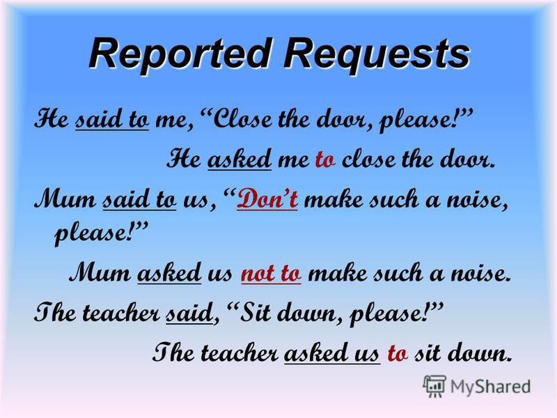 Reported Requests He said to me, Close the door, please! He asked me to close the door. Mum said to us, Dont make such a noise, please! Mum asked us not to make such a noise. The teacher said, Sit down, please! The teacher asked us to sit down.