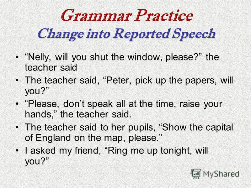 Change into Reported Speech Grammar Practice Change into Reported Speech Nelly, will you shut the window, please? the teacher said The teacher said, Peter, pick up the papers, will you? Please, dont speak all at the time, raise your hands, the teache