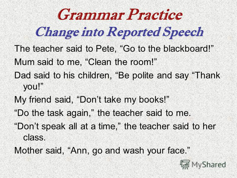 Change into Reported Speech Grammar Practice Change into Reported Speech The teacher said to Pete, Go to the blackboard! Mum said to me, Clean the room! Dad said to his children, Be polite and say Thank you! My friend said, Dont take my books! Do the