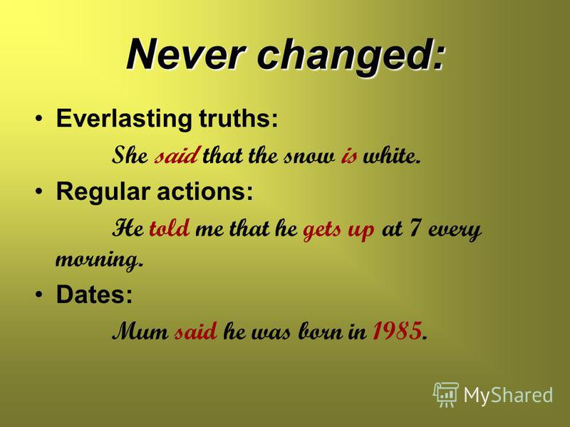 Never changed: Everlasting truths: She said that the snow is white. Regular actions: He told me that he gets up at 7 every morning. Dates: Mum said he was born in 1985.