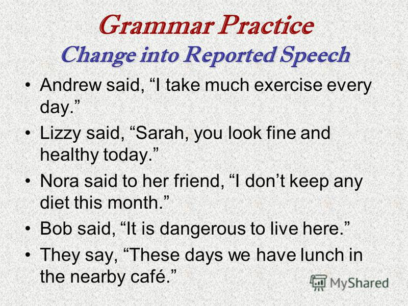 Change into Reported Speech Grammar Practice Change into Reported Speech Andrew said, I take much exercise every day. Lizzy said, Sarah, you look fine and healthy today. Nora said to her friend, I dont keep any diet this month. Bob said, It is danger