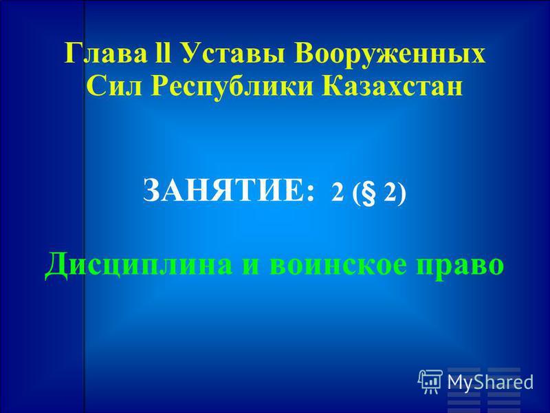 Глава ll Уставы Вооруженных Сил Республики Казахстан ЗАНЯТИЕ: 2 (§ 2) Дисциплина и воинское право