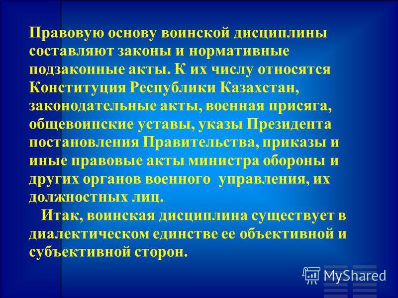Правовую основу воинской дисциплины составляют законы и нормативные подзаконные акты. К их числу относятся Конституция Республики Казахстан, законодательные акты, военная присяга, общевоинские уставы, указы Президента постановления Правительства, при