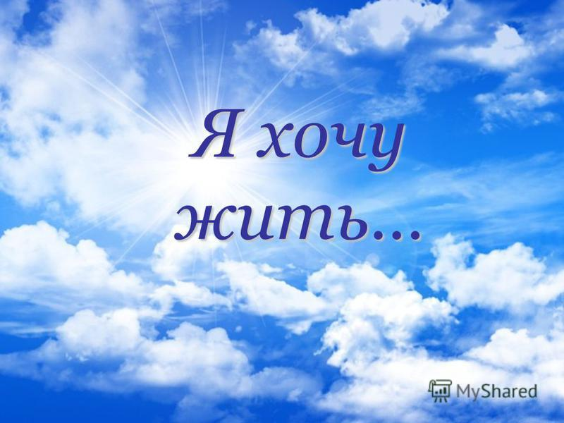 Я хочу жить…