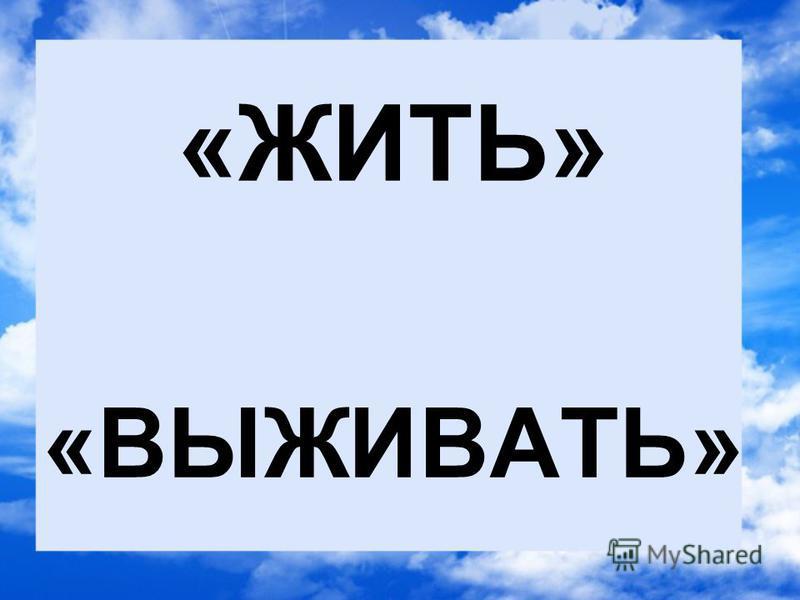 «ЖИТЬ» «ВЫЖИВАТЬ»