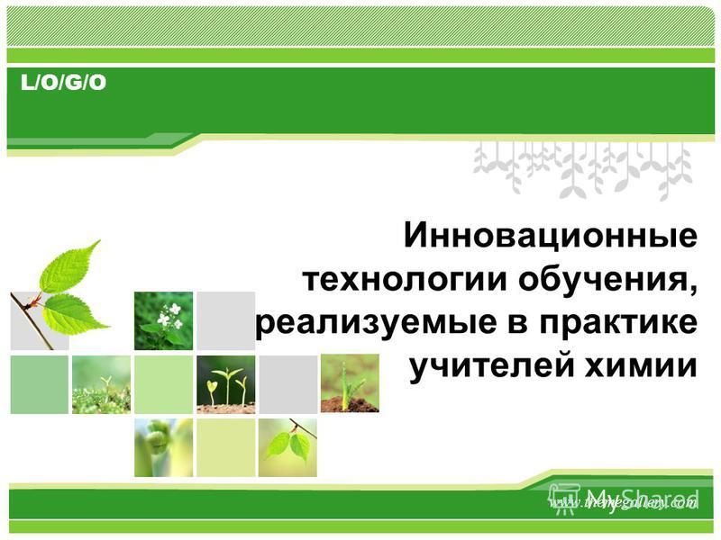 L/O/G/O Инновационные технологии обучения, реализуемые в практике учителей химии www.themegallery.com