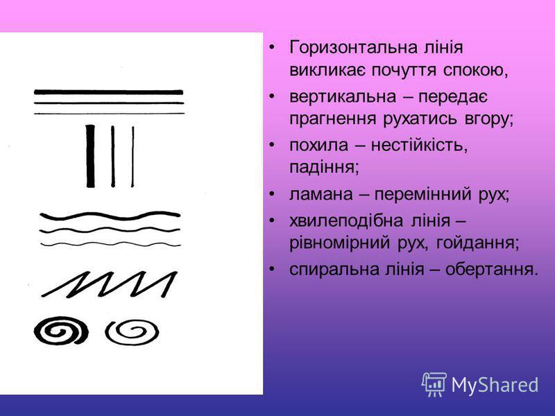 Горизонтальна лінія викликає почуття спокою, вертикальна – передає прагнення рухатись вгору; похила – нестійкість, падіння; ламана – перемінний рух; хвилеподібна лінія – рівномірний рух, гойдання; спиральна лінія – обертання.