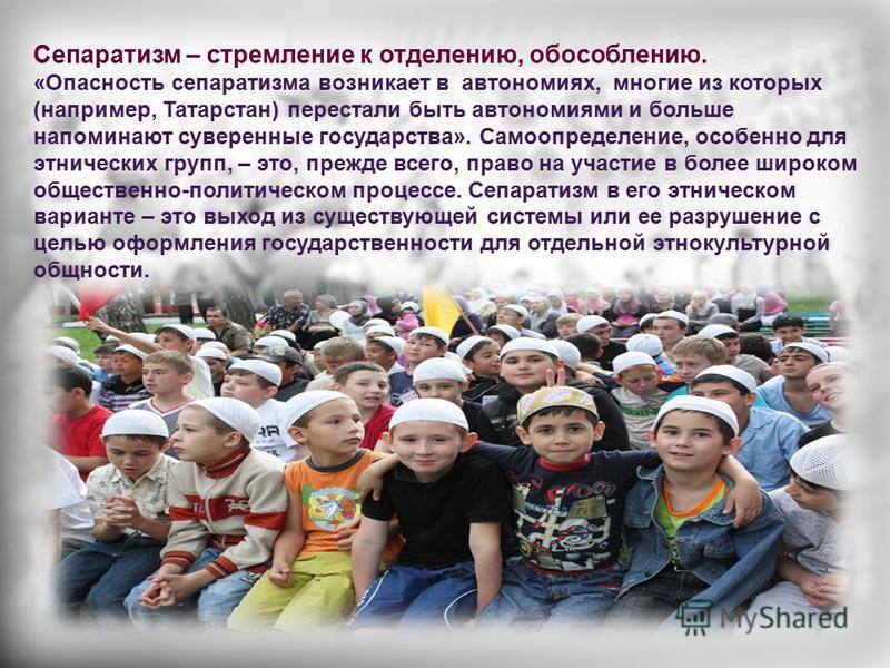 Сепаратизм – стремление к отделению, обособлению. «Опасность сепаратизма возникает в автономиях, многие из которых (например, Татарстан) перестали быть автономиями и больше напоминают суверенные государства». Самоопределение, особенно для этнических