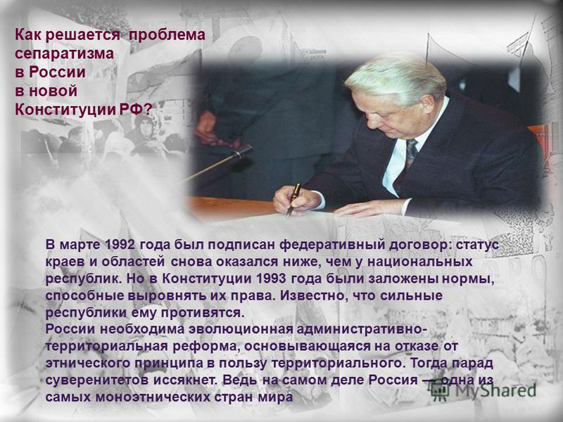 Как решается проблема сепаратизма в России в новой Конституции РФ? В марте 1992 года был подписан федеративный договор: статус краев и областей снова оказался ниже, чем у национальных республик. Но в Конституции 1993 года были заложены нормы, способн