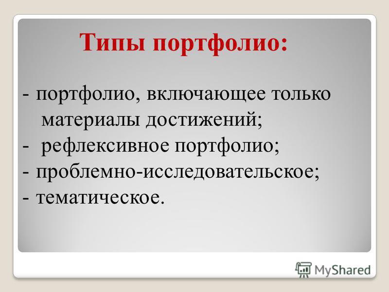 Типы портфолио: -портфолио, включающее только материалы достижений; - рефлексивное портфолио; -проблемно-исследовательское; -тематическое.