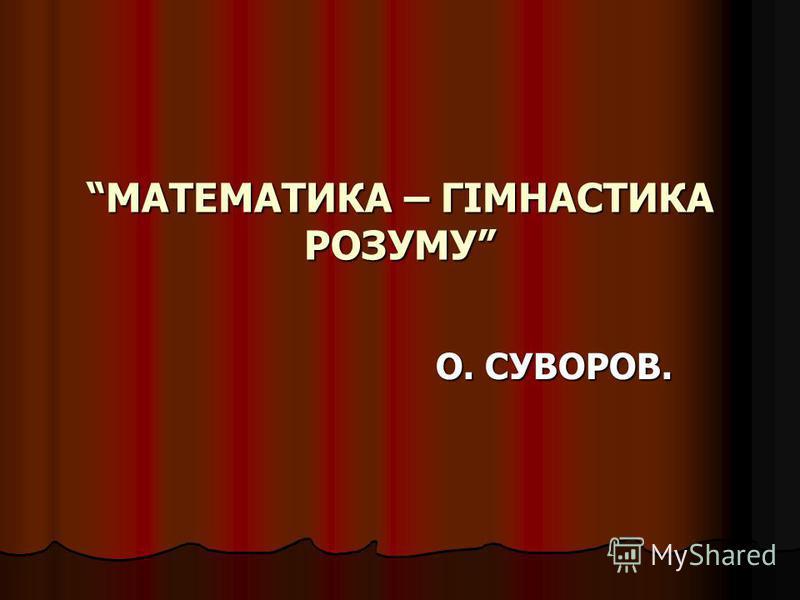 МАТЕМАТИКА – ГІМНАСТИКА РОЗУМУ О. СУВОРОВ.