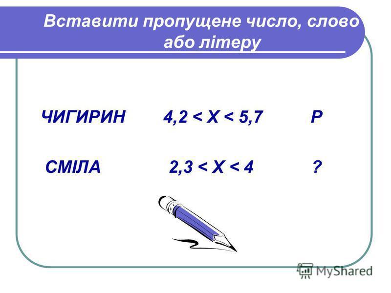 Вставити пропущене число, слово або літеру ЧИГИРИН 4,2 < X < 5,7 Р СМІЛА 2,3 < X < 4 ?