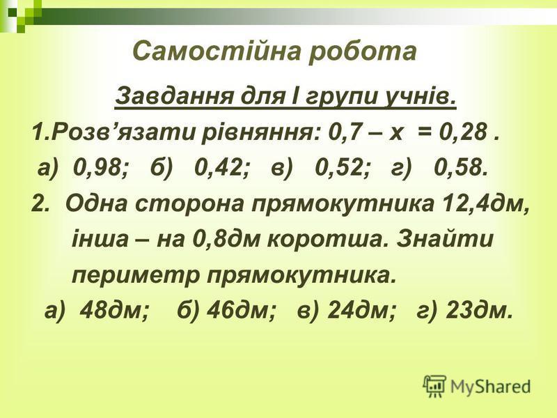 Самостійна робота Завдання для І групи учнів. 1.Розвязати рівняння: 0,7 – х = 0,28. а) 0,98; б) 0,42; в) 0,52; г) 0,58. 2. Одна сторона прямокутника 12,4дм, інша – на 0,8дм коротша. Знайти периметр прямокутника. а) 48дм; б) 46дм; в) 24дм; г) 23дм.
