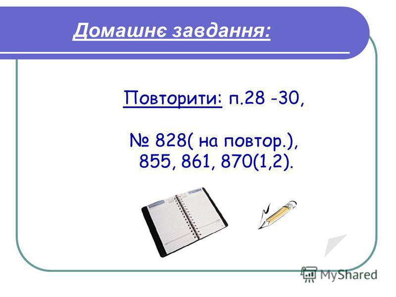 Домашнє завдання: Повторити: п.28 -30, 828( на повтор.), 855, 861, 870(1,2).