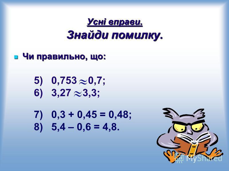 Усні вправи. Знайди помилку. Чи правильно, що: Чи правильно, що: 5) 0,753 0,7; 6) 3,27 3,3; 7) 0,3 + 0,45 = 0,48; 8) 5,4 – 0,6 = 4,8.