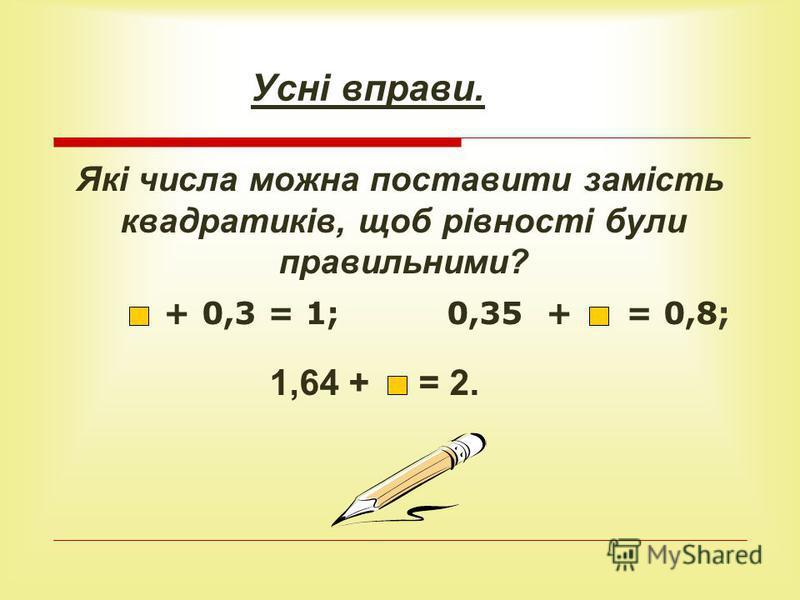 Усні вправи. Які числа можна поставити замість квадратиків, щоб рівності були правильними? + 0,3 = 1; 0,35 + = 0,8; 1,64 + = 2.