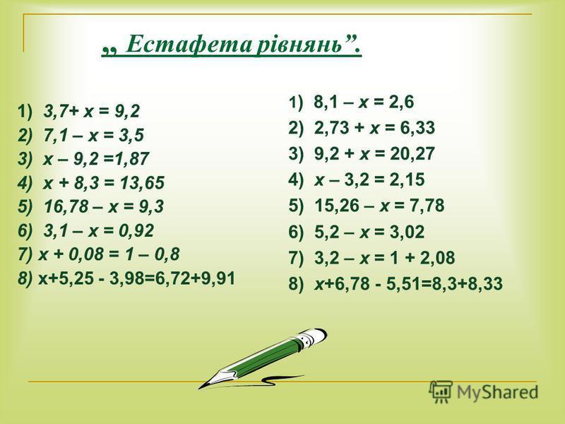 Естафета рівнянь. 1) 3,7+ х = 9,2 2) 7,1 – х = 3,5 3) х – 9,2 =1,87 4) х + 8,3 = 13,65 5) 16,78 – х = 9,3 6) 3,1 – х = 0,92 7) х + 0,08 = 1 – 0,8 8) х+5,25 - 3,98=6,72+9,91 1 ) 8,1 – х = 2,6 2) 2,73 + х = 6,33 3) 9,2 + х = 20,27 4) х – 3,2 = 2,15 5)