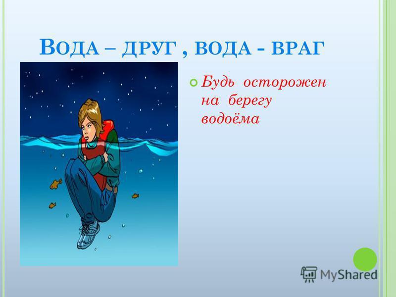 В ОДА – ДРУГ, ВОДА - ВРАГ Будь осторожен на берегу водоёма