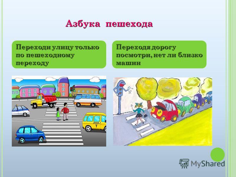 Азбука пешехода Переходи улицу только по пешеходному переходу Переходя дорогу посмотри, нет ли близко машин