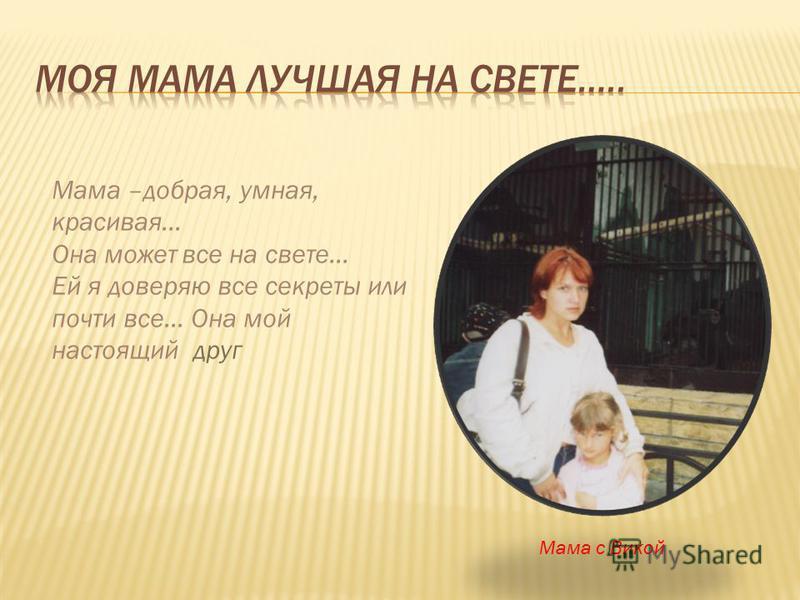 Мама –добрая, умная, красивая… Она может все на свете… Ей я доверяю все секреты или почти все… Она мой настоящий друг Мама с Викой