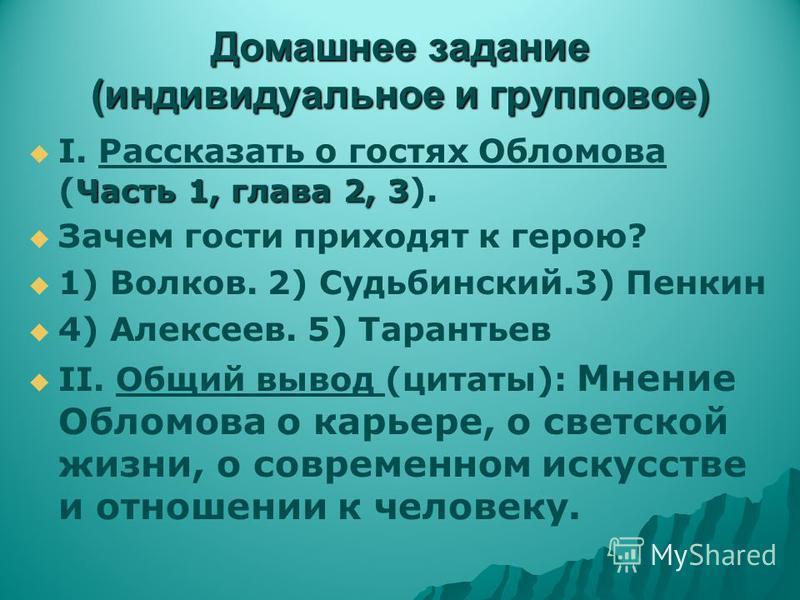 Домашнее задание (индивидуальное и групповое) Часть 1, глава 2, 3 I. Рассказать о гостях Обломова ( Часть 1, глава 2, 3 ). Зачем гости приходят к герою? 1) Волков. 2) Судьбинский.3) Пенкин 4) Алексеев. 5) Тарантьев II. Общий вывод (цитаты): Мнение Об