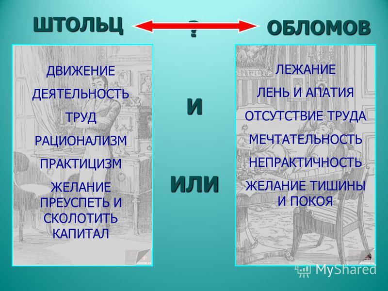 ?ИИЛИ ШТОЛЬЦ ОБЛОМОВ ДВИЖЕНИЕ ДЕЯТЕЛЬНОСТЬ ТРУД РАЦИОНАЛИЗМ ПРАКТИЦИЗМ ЖЕЛАНИЕ ПРЕУСПЕТЬ И СКОЛОТИТЬ КАПИТАЛ ЛЕЖАНИЕ ЛЕНЬ И АПАТИЯ ОТСУТСТВИЕ ТРУДА МЕЧТАТЕЛЬНОСТЬ НЕПРАКТИЧНОСТЬ ЖЕЛАНИЕ ТИШИНЫ И ПОКОЯ