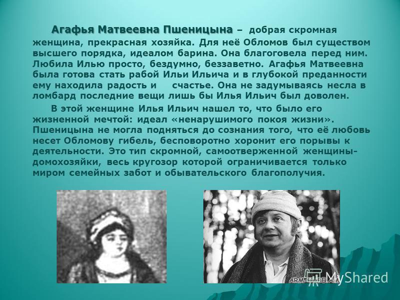 Агафья Матвеевна Пшеницына Агафья Матвеевна Пшеницына – добрая скромная женщина, прекрасная хозяйка. Для неё Обломов был существом высшего порядка, идеалом барина. Она благоговела перед ним. Любила Илью просто, бездумно, беззаветно. Агафья Матвеевна