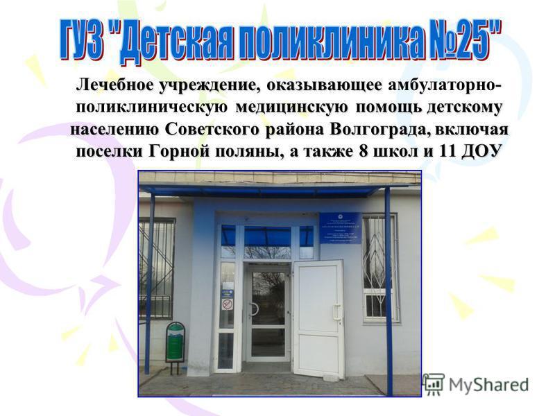 Лечебное учреждение, оказывающее медицинскую помощь детскому населению Советского района Волгограда, включая поселки Горной поляны, а также 8 школ и 11 ДОУ Лечебное учреждение, оказывающее амбулаторно- поликлиническую медицинскую помощь детскому насе