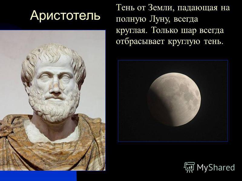 Аристотель Тень от Земли, падающая на полную Луну, всегда круглая. Только шар всегда отбрасывает круглую тень.
