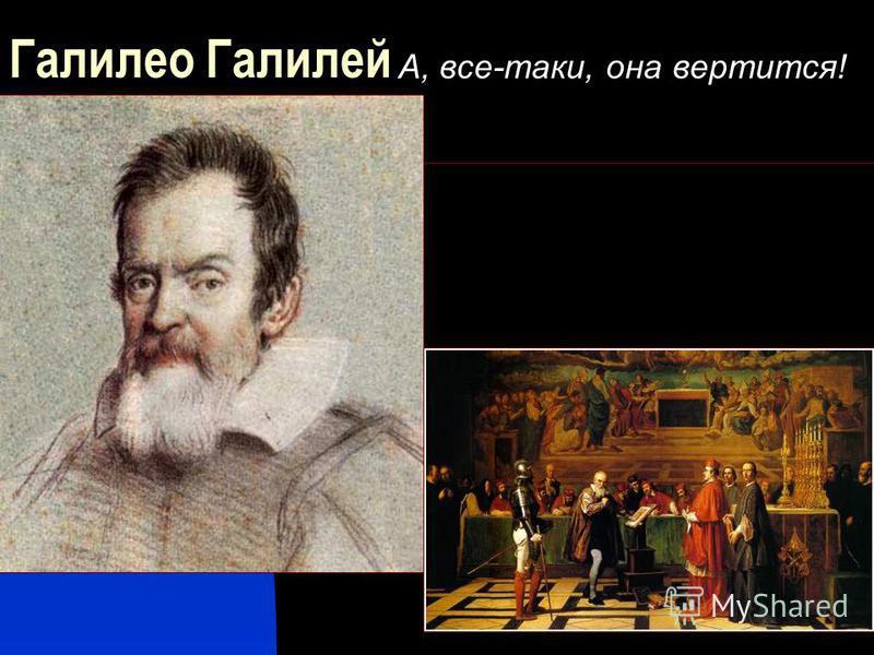 Галилео Галилей А, все-таки, она вертится!