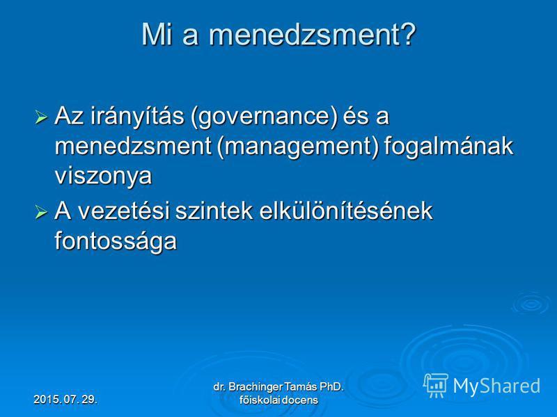2015. 07. 29.2015. 07. 29.2015. 07. 29. dr. Brachinger Tamás PhD. főiskolai docens Mi a menedzsment? Az irányítás (governance) és a menedzsment (management) fogalmának viszonya Az irányítás (governance) és a menedzsment (management) fogalmának viszon
