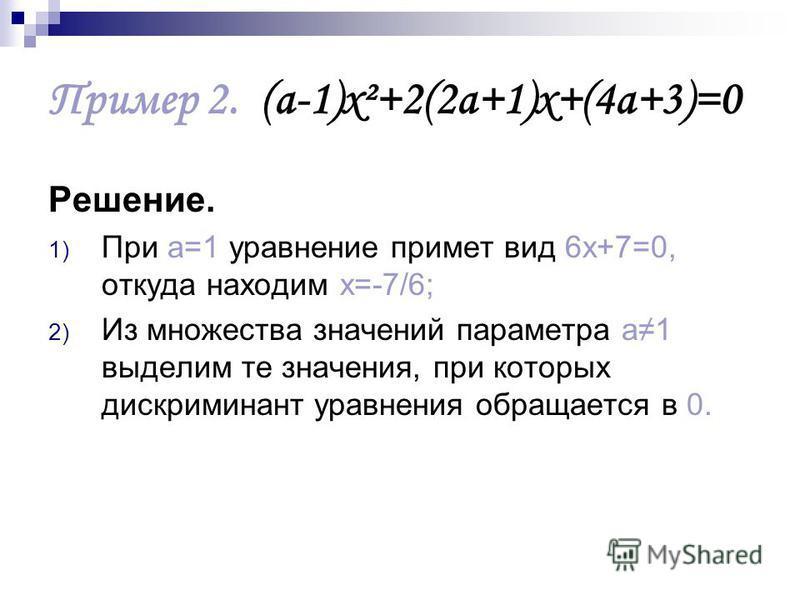 Пример 2. (а-1)х²+2(2 а+1)х+(4 а+3)=0 Решение. 1) При а=1 уравнение примет вид 6 х+7=0, откуда находим х=-7/6; 2) Из множества значений параметра а 1 выделим те значения, при которых дискриминант уравнения обращается в 0.