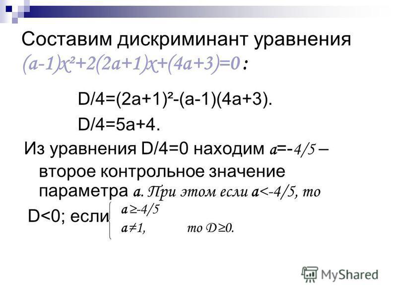 Составим дискриминант уравнения (а-1)х²+2(2 а+1)х+(4 а+3)=0 : D/4=(2 а+1)²-(а-1)(4 а+3). D/4=5 а+4. Из уравнения D/4=0 находим а =- 4/5 – второе контрольное значение параметра а. При этом если а<-4/5, то D<0; если а-4/5 а 1, то D0.