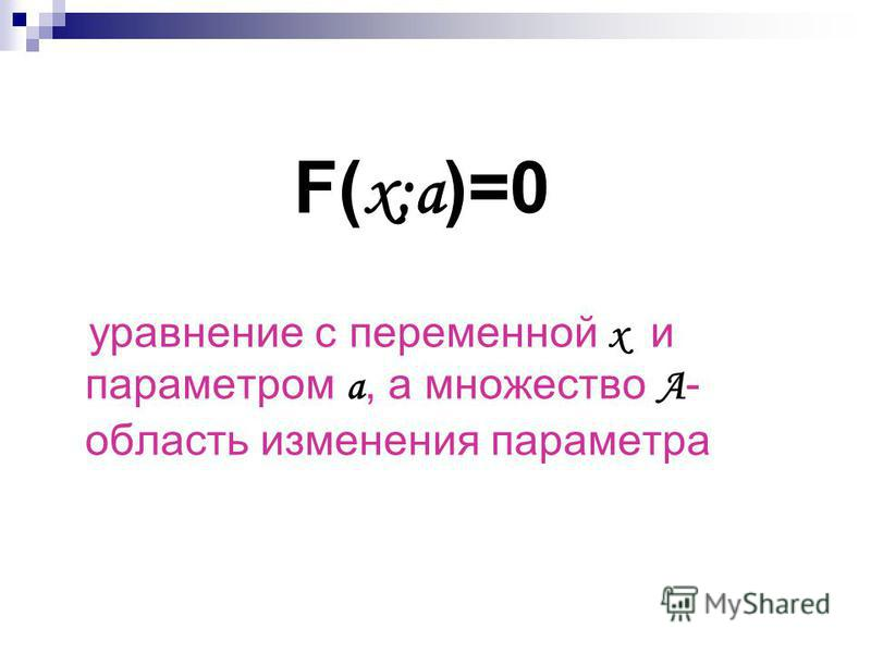 F( х;а )=0 уравнение с переменной х и параметром а, а множество А - область изменения параметра