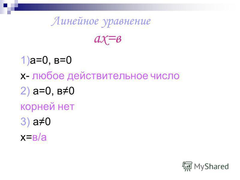 Линейное уравнение ах=в 1)а=0, в=0 х- любое действительное число 2) а=0, в 0 корней нет 3) а 0 х=в/а