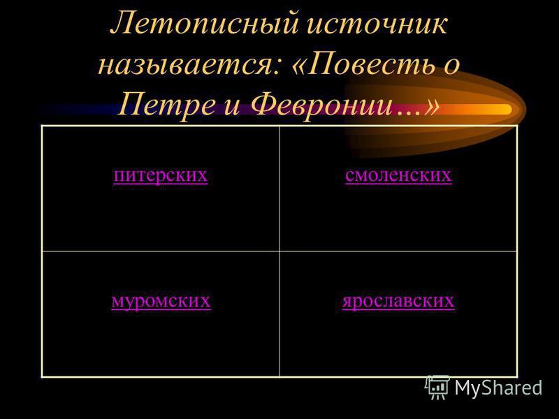 Летописный источник называется: «Повесть о Петре и Февронии…» питерских смоленских муромскихярославских