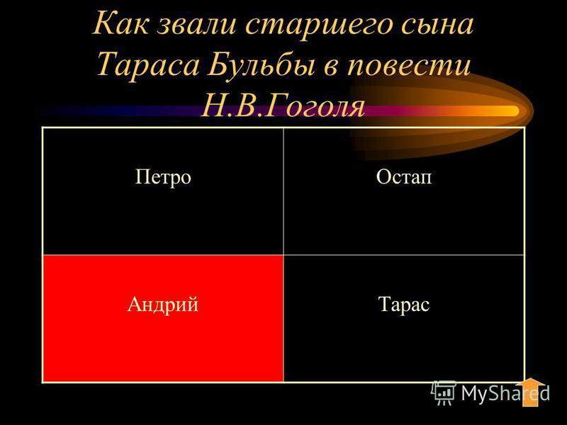 Как звали старшего сына Тараса Бульбы в повести Н.В.Гоголя Петро Остап Андрий Тарас