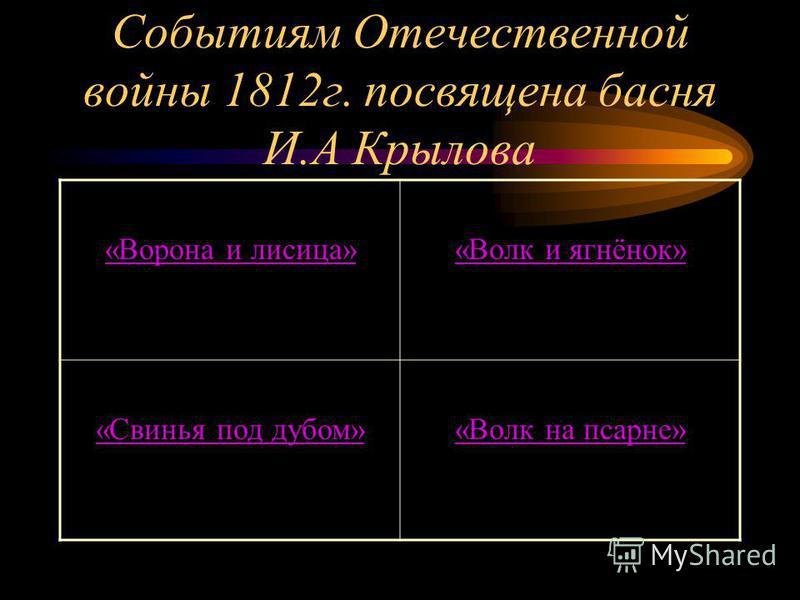 Событиям Отечественной войны 1812 г. посвящена басня И.А Крылова «Ворона и лисица»«Волк и ягнёнок» «Свинья под дубом»«Волк на псарне»