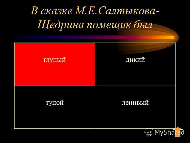 В сказке М.Е.Салтыкова- Щедрина помещик был глупый дикий тупой ленивый