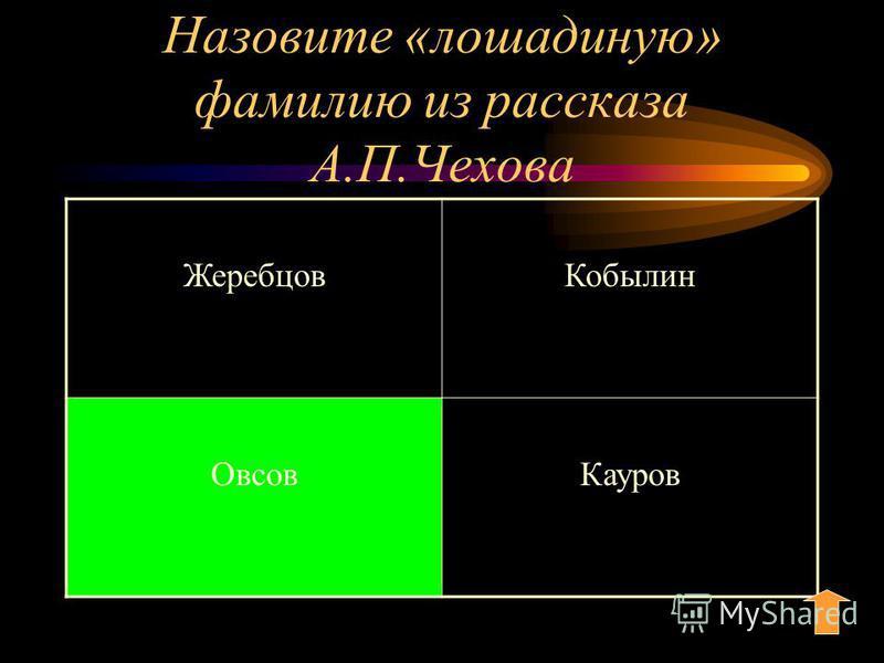 Назовите «лошадиную» фамилию из рассказа А.П.Чехова Жеребцов Кобылин Овсов Кауров