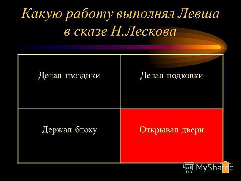Какую работу выполнял Левша в сказе Н.Лескова Делал гвоздики Делал подковки Держал блоху Открывал двери