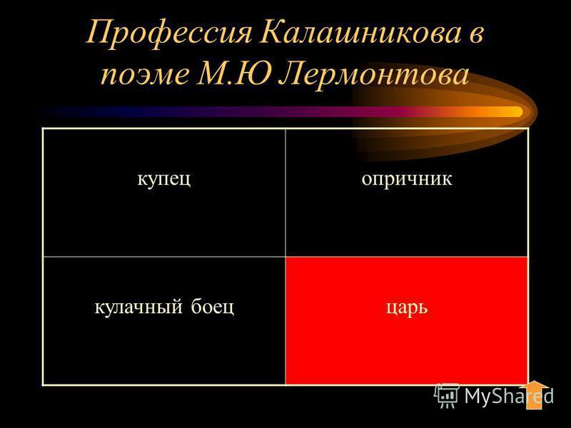 Профессия Калашникова в поэме М.Ю Лермонтова купец опричник кулачный боец царь
