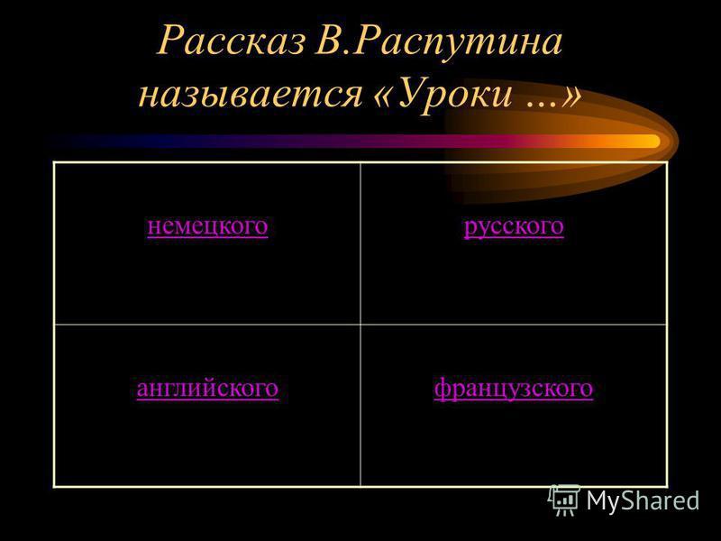 Рассказ В.Распутина называется «Уроки …» немецкого русского английского французского