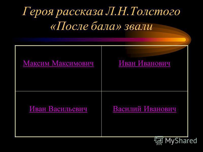 Героя рассказа Л.Н.Толстого «После бала» звали Максим Максимович Иван Иванович Иван Васильевич Василий Иванович