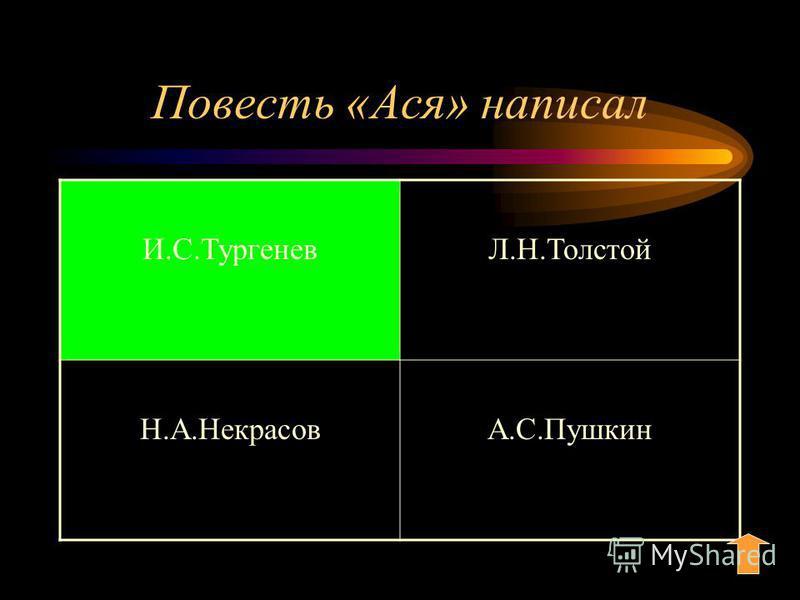 Повесть «Ася» написал И.С.ТургеневЛ.Н.Толстой Н.А.НекрасовА.С.Пушкин