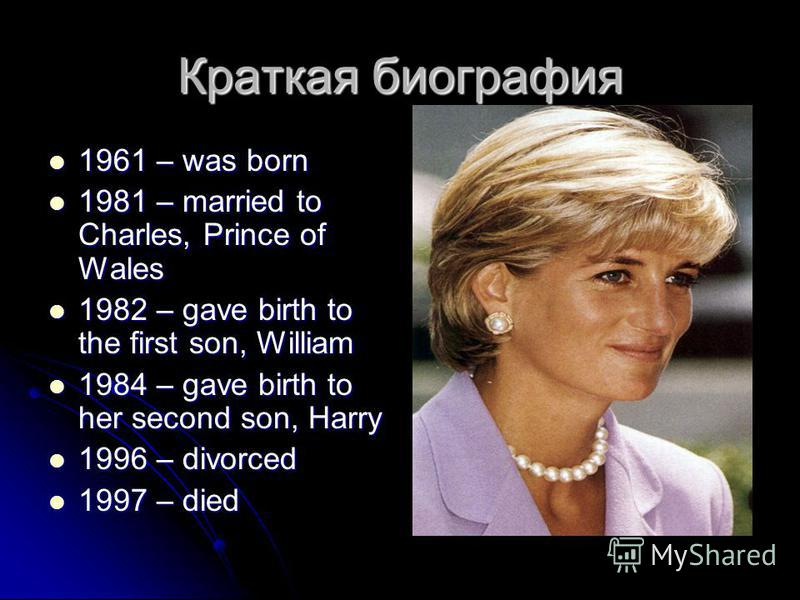 Краткая биография 1961 – was born 1961 – was born 1981 – married to Charles, Prince of Wales 1981 – married to Charles, Prince of Wales 1982 – gave birth to the first son, William 1982 – gave birth to the first son, William 1984 – gave birth to her s