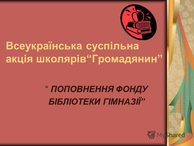 Всеукраїнська суспільна акція школярівГромадянин ПОПОВНЕННЯ ФОНДУ БІБЛІОТЕКИ ГІМНАЗІЇ