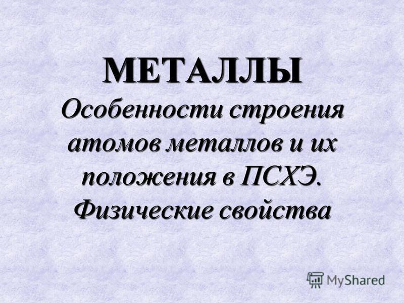 МЕТАЛЛЫ Особенности строения атомов металлов и их положения в ПСХЭ. Физические свойства